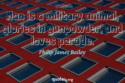 Photo Quote of Man is a military animal, glories in gunpowder, and loves parade.