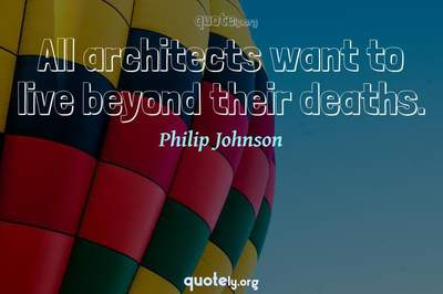 Photo Quote of All architects want to live beyond their deaths.