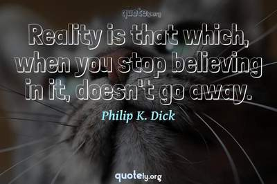 Photo Quote of Reality is that which, when you stop believing in it, doesn't go away.