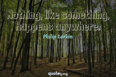 Photo Quote of Nothing, like something, happens anywhere.