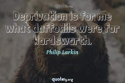 Photo Quote of Deprivation is for me what daffodils were for Wordsworth.