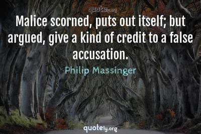 Photo Quote of Malice scorned, puts out itself; but argued, give a kind of credit to a false accusation.