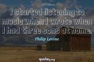 Photo Quote of I started listening to music when I wrote when I had three sons at home.