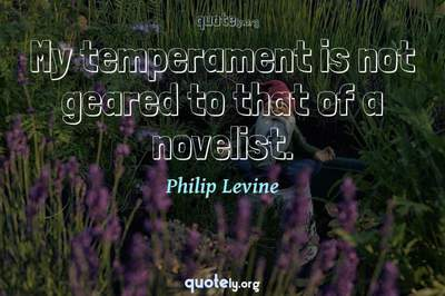 Photo Quote of My temperament is not geared to that of a novelist.