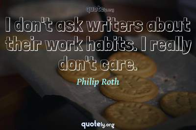Photo Quote of I don't ask writers about their work habits. I really don't care.
