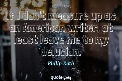 Photo Quote of If I don't measure up as an American writer, at least leave me to my delusion.