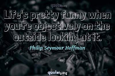Photo Quote of Life's pretty funny when you're objectively on the outside looking at it.