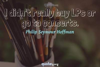 Photo Quote of I didn't really buy LPs or go to concerts.