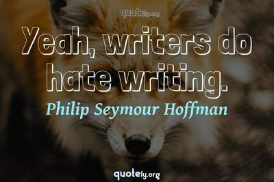 Photo Quote of Yeah, writers do hate writing.