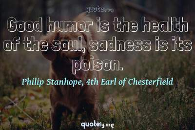 Photo Quote of Good humor is the health of the soul, sadness is its poison.