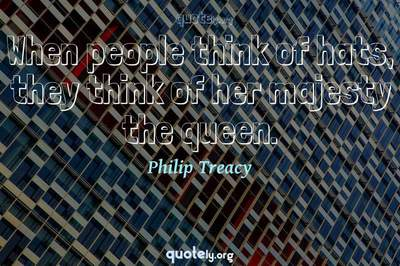 Photo Quote of When people think of hats, they think of her majesty the queen.