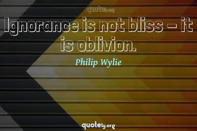 Photo Quote of Ignorance is not bliss - it is oblivion.