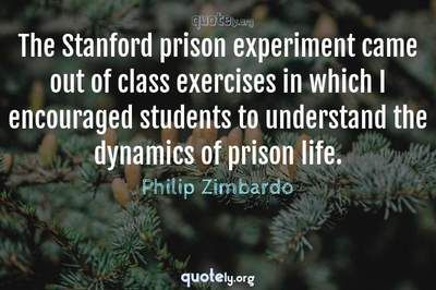 Photo Quote of The Stanford prison experiment came out of class exercises in which I encouraged students to understand the dynamics of prison life.