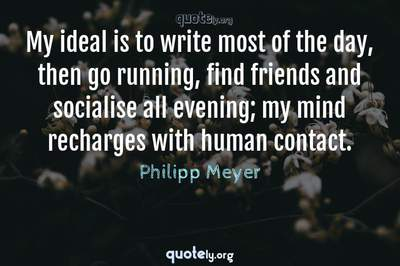 Photo Quote of My ideal is to write most of the day, then go running, find friends and socialise all evening; my mind recharges with human contact.