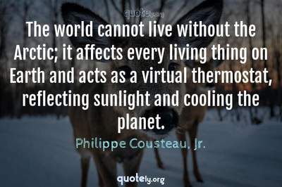 Photo Quote of The world cannot live without the Arctic; it affects every living thing on Earth and acts as a virtual thermostat, reflecting sunlight and cooling the planet.