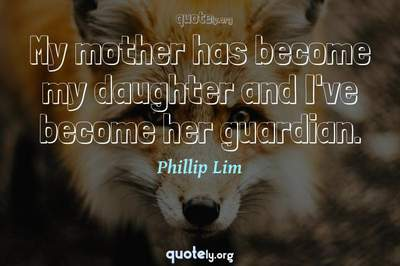 Photo Quote of My mother has become my daughter and I've become her guardian.