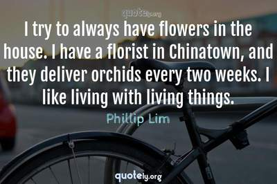 Photo Quote of I try to always have flowers in the house. I have a florist in Chinatown, and they deliver orchids every two weeks. I like living with living things.