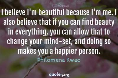 Photo Quote of I believe I'm beautiful because I'm me. I also believe that if you can find beauty in everything, you can allow that to change your mind-set, and doing so makes you a happier person.