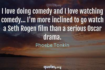 Photo Quote of I love doing comedy and I love watching comedy... I'm more inclined to go watch a Seth Rogen film than a serious Oscar drama.