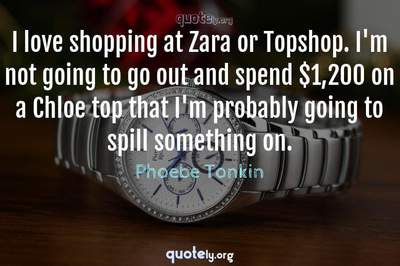 Photo Quote of I love shopping at Zara or Topshop. I'm not going to go out and spend $1,200 on a Chloe top that I'm probably going to spill something on.