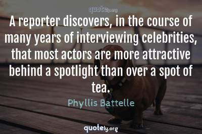 Photo Quote of A reporter discovers, in the course of many years of interviewing celebrities, that most actors are more attractive behind a spotlight than over a spot of tea.