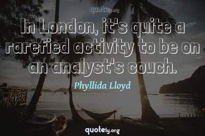 Photo Quote of In London, it's quite a rarefied activity to be on an analyst's couch.