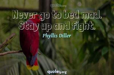 Photo Quote of Never go to bed mad. Stay up and fight.
