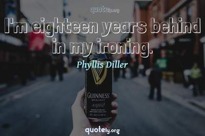 Photo Quote of I'm eighteen years behind in my ironing.