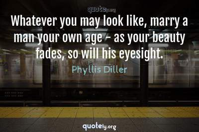 Photo Quote of Whatever you may look like, marry a man your own age - as your beauty fades, so will his eyesight.