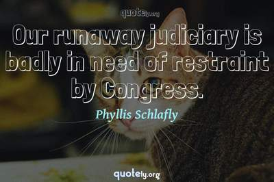 Photo Quote of Our runaway judiciary is badly in need of restraint by Congress.