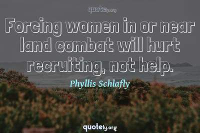 Photo Quote of Forcing women in or near land combat will hurt recruiting, not help.