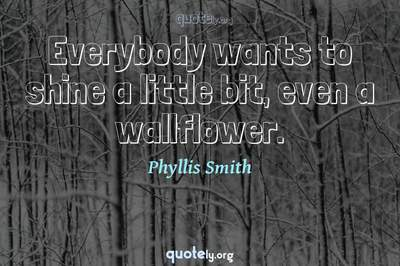 Photo Quote of Everybody wants to shine a little bit, even a wallflower.
