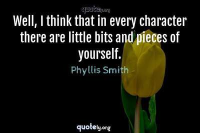 Photo Quote of Well, I think that in every character there are little bits and pieces of yourself.
