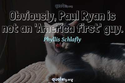 Photo Quote of Obviously, Paul Ryan is not an 'America first' guy.