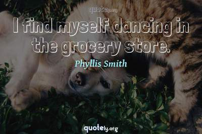 Photo Quote of I find myself dancing in the grocery store.