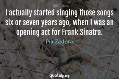 Photo Quote of I actually started singing those songs six or seven years ago, when I was an opening act for Frank Sinatra.