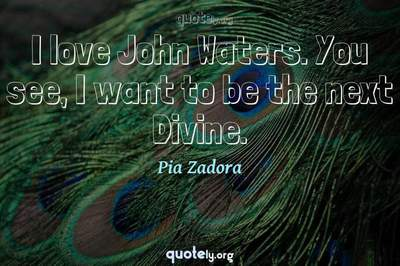 Photo Quote of I love John Waters. You see, I want to be the next Divine.