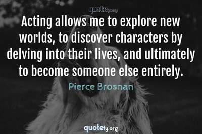 Photo Quote of Acting allows me to explore new worlds, to discover characters by delving into their lives, and ultimately to become someone else entirely.