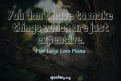 Photo Quote of You don't have to make things which are just expensive.