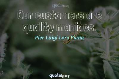 Photo Quote of Our customers are quality maniacs.