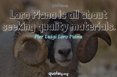 Photo Quote of Loro Piana is all about seeking quality materials.