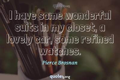 Photo Quote of I have some wonderful suits in my closet, a lovely car, some refined watches.
