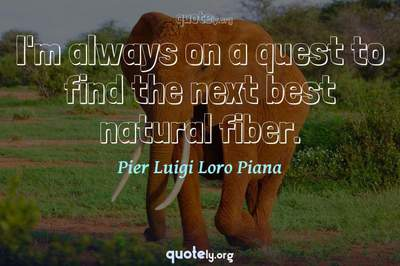 Photo Quote of I'm always on a quest to find the next best natural fiber.