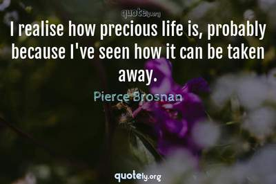 Photo Quote of I realise how precious life is, probably because I've seen how it can be taken away.