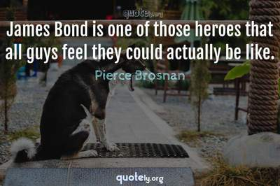 Photo Quote of James Bond is one of those heroes that all guys feel they could actually be like.