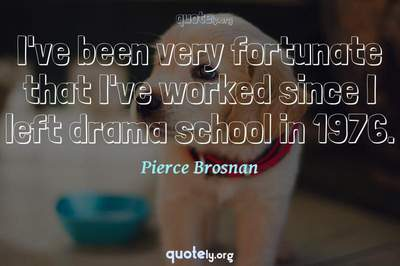 Photo Quote of I've been very fortunate that I've worked since I left drama school in 1976.