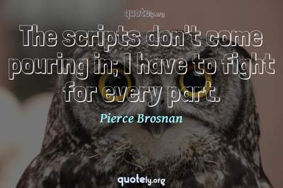 Photo Quote of The scripts don't come pouring in; I have to fight for every part.