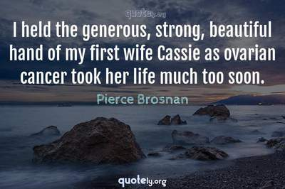Photo Quote of I held the generous, strong, beautiful hand of my first wife Cassie as ovarian cancer took her life much too soon.