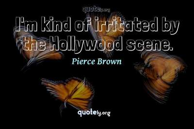 Photo Quote of I'm kind of irritated by the Hollywood scene.