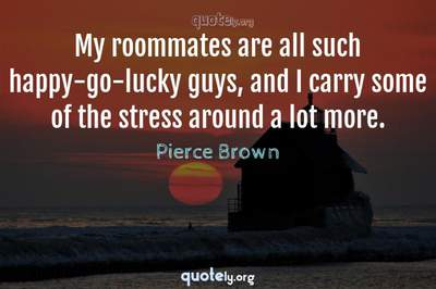 Photo Quote of My roommates are all such happy-go-lucky guys, and I carry some of the stress around a lot more.